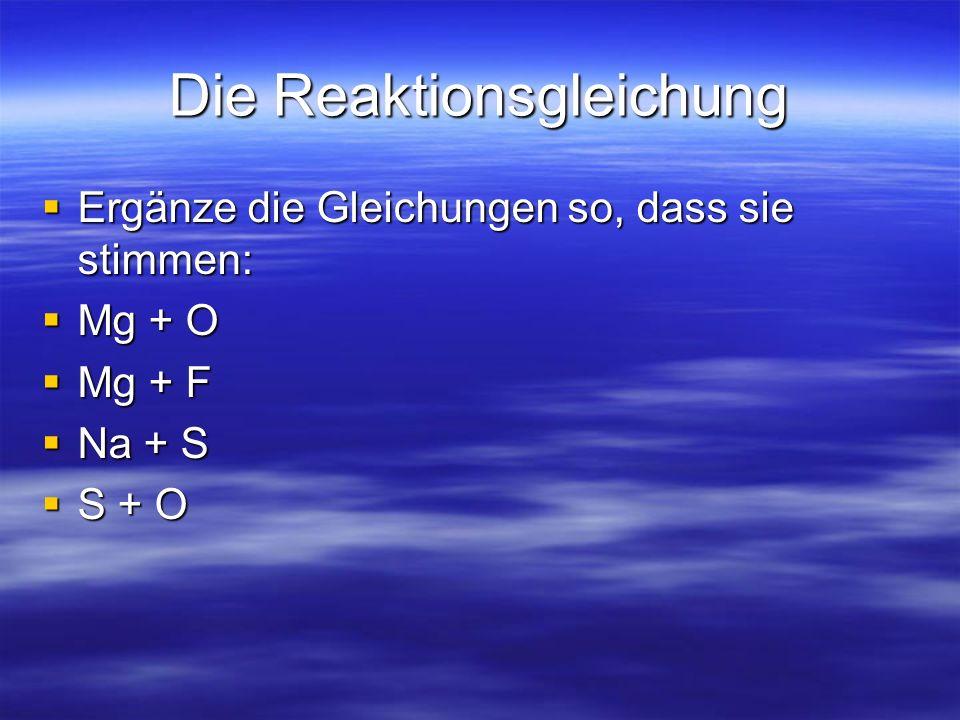 Die Reaktionsgleichung Ergänze die Gleichungen so, dass sie stimmen: Ergänze die Gleichungen so, dass sie stimmen: Mg + O Mg + O Mg + F Mg + F Na + S Na + S S + O S + O
