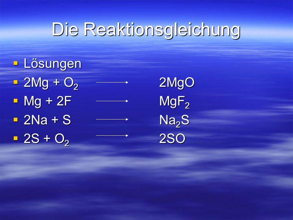 Die Reaktionsgleichung Lösungen Lösungen 2Mg + O 2 2MgO 2Mg + O 2 2MgO Mg + 2FMgF 2 Mg + 2FMgF 2 2Na + SNa 2 S 2Na + SNa 2 S 2S + O 2 2SO 2S + O 2 2SO
