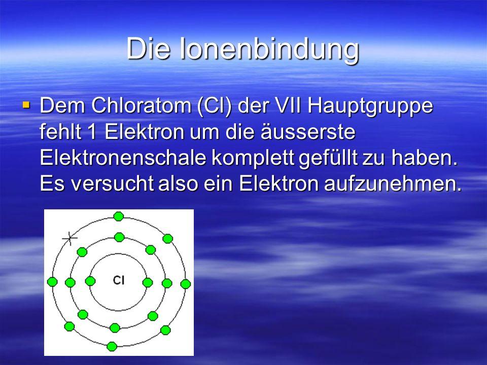 Die Ionenbindung Dem Chloratom (Cl) der VII Hauptgruppe fehlt 1 Elektron um die äusserste Elektronenschale komplett gefüllt zu haben.