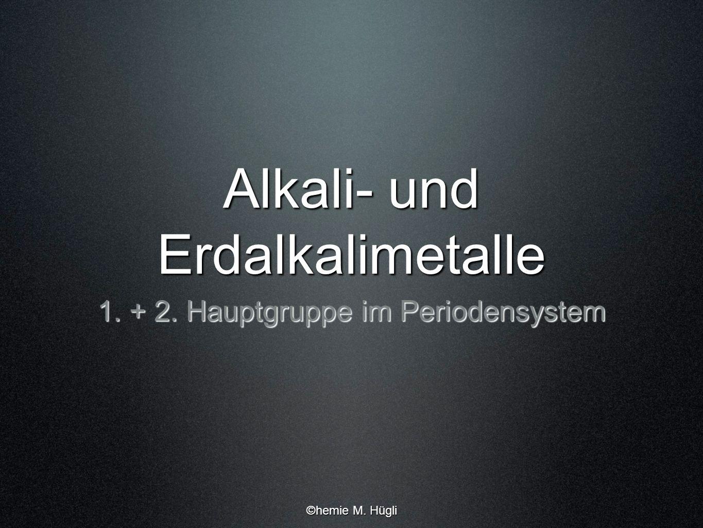 Alkali- und Erdalkalimetalle 1. + 2. Hauptgruppe im Periodensystem ©hemie M. Hügli