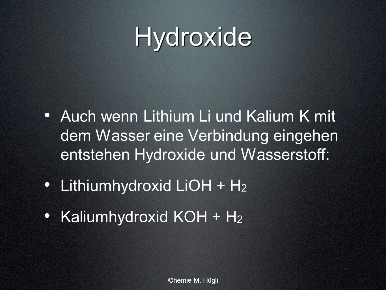 Hydroxide Auch wenn Lithium Li und Kalium K mit dem Wasser eine Verbindung eingehen entstehen Hydroxide und Wasserstoff: Lithiumhydroxid LiOH + H 2 Ka