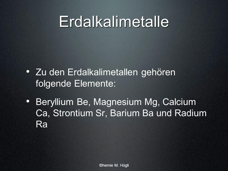 Erdalkalimetalle Zu den Erdalkalimetallen gehören folgende Elemente: Beryllium Be, Magnesium Mg, Calcium Ca, Strontium Sr, Barium Ba und Radium Ra ©he