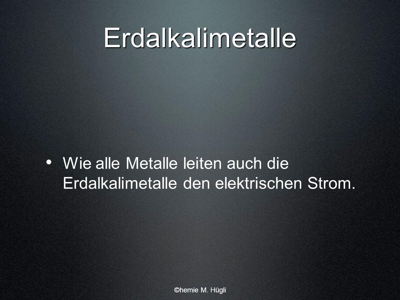 Erdalkalimetalle Wie alle Metalle leiten auch die Erdalkalimetalle den elektrischen Strom. ©hemie M. Hügli