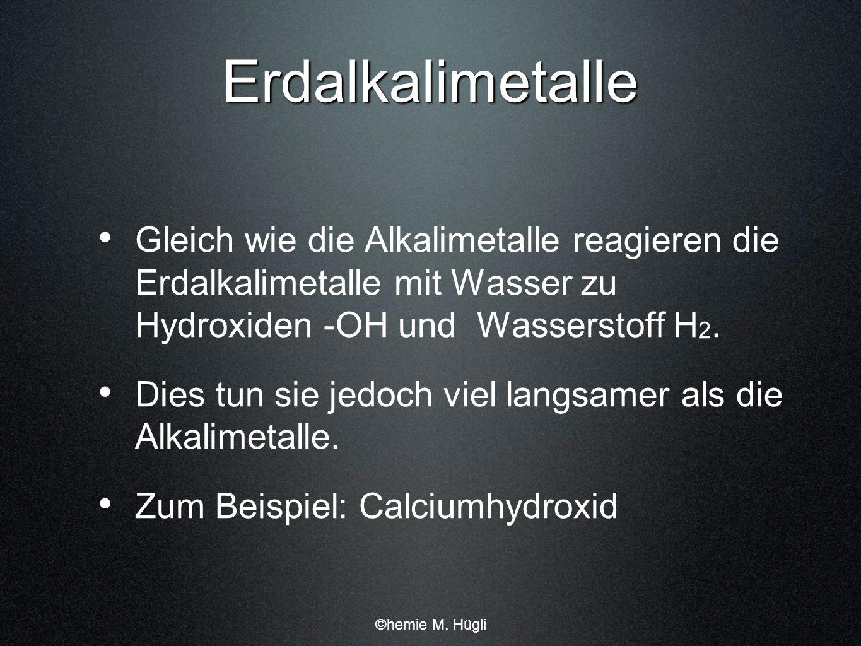 Erdalkalimetalle Gleich wie die Alkalimetalle reagieren die Erdalkalimetalle mit Wasser zu Hydroxiden -OH und Wasserstoff H 2. Dies tun sie jedoch vie