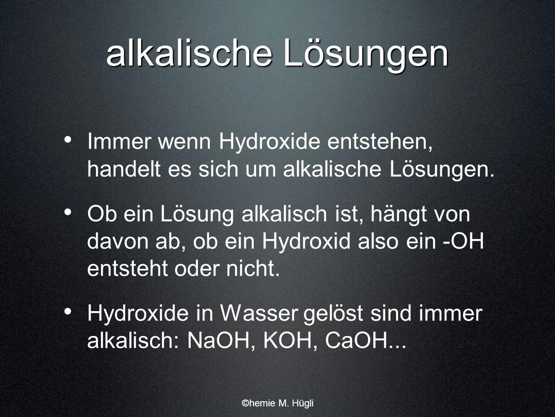 alkalische Lösungen Immer wenn Hydroxide entstehen, handelt es sich um alkalische Lösungen. Ob ein Lösung alkalisch ist, hängt von davon ab, ob ein Hy