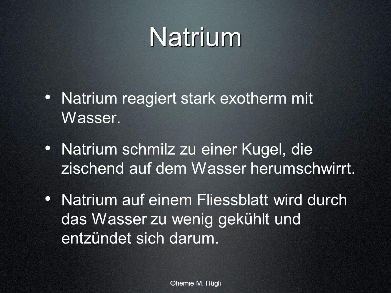 Natrium Natrium reagiert stark exotherm mit Wasser. Natrium schmilz zu einer Kugel, die zischend auf dem Wasser herumschwirrt. Natrium auf einem Flies