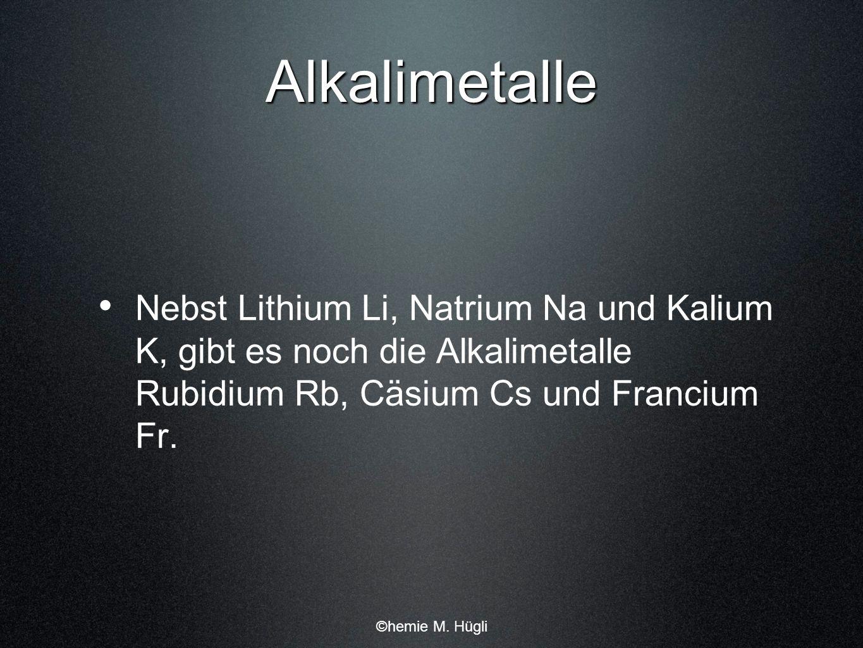 Alkalimetalle Nebst Lithium Li, Natrium Na und Kalium K, gibt es noch die Alkalimetalle Rubidium Rb, Cäsium Cs und Francium Fr. ©hemie M. Hügli