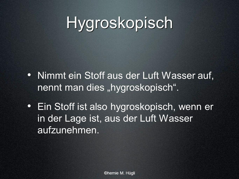 Hygroskopisch Nimmt ein Stoff aus der Luft Wasser auf, nennt man dies hygroskopisch. Ein Stoff ist also hygroskopisch, wenn er in der Lage ist, aus de