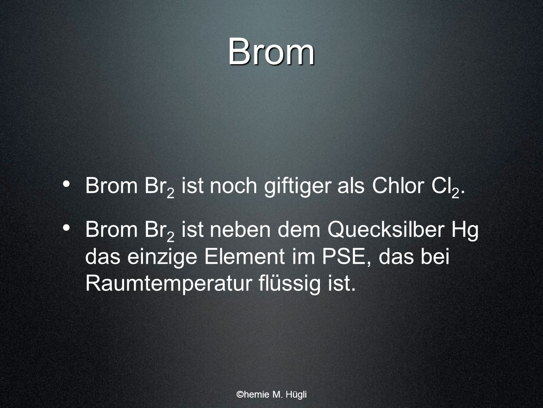 Brom Brom Br 2 ist noch giftiger als Chlor Cl 2. Brom Br 2 ist neben dem Quecksilber Hg das einzige Element im PSE, das bei Raumtemperatur flüssig ist