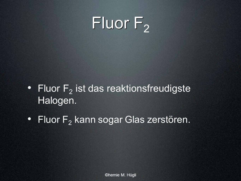 Fluor F Fluor F 2 Fluor F 2 ist das reaktionsfreudigste Halogen. Fluor F 2 kann sogar Glas zerstören. ©hemie M. Hügli