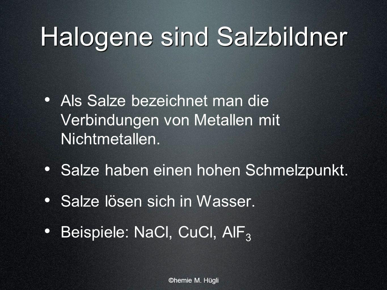 Halogene sind Salzbildner Als Salze bezeichnet man die Verbindungen von Metallen mit Nichtmetallen. Salze haben einen hohen Schmelzpunkt. Salze lösen