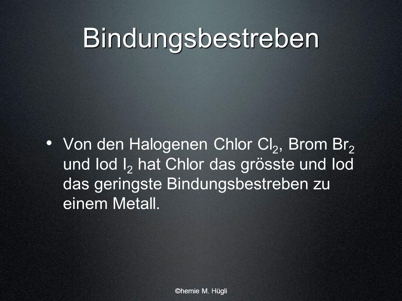 Bindungsbestreben Von den Halogenen Chlor Cl 2, Brom Br 2 und Iod I 2 hat Chlor das grösste und Iod das geringste Bindungsbestreben zu einem Metall. ©