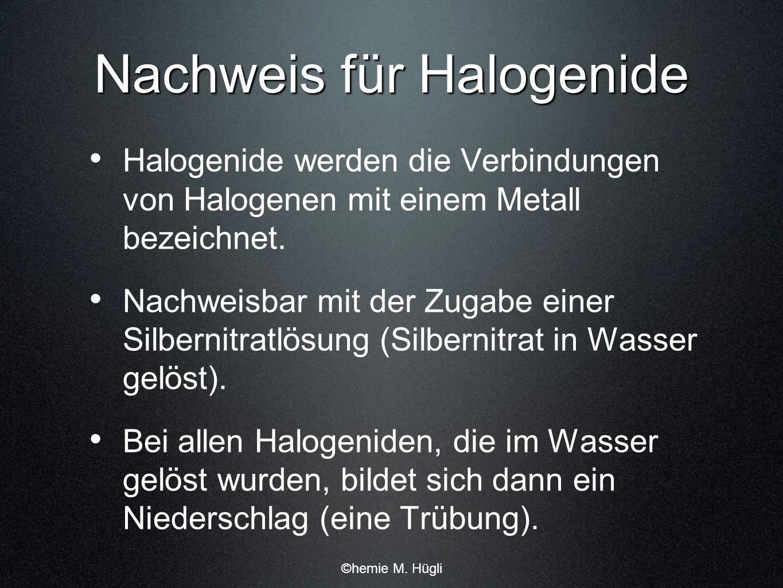 Nachweis für Halogenide Halogenide werden die Verbindungen von Halogenen mit einem Metall bezeichnet. Nachweisbar mit der Zugabe einer Silbernitratlös