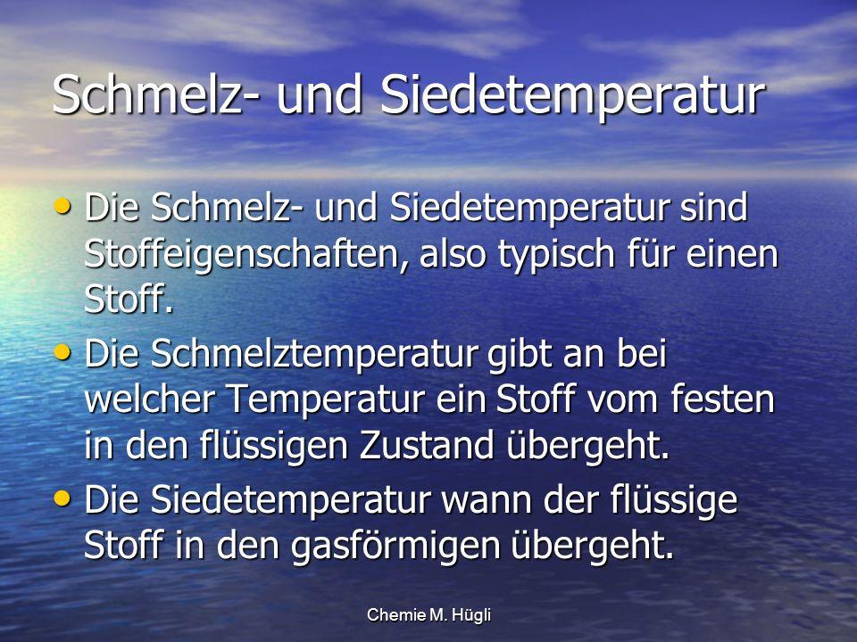 Chemie M. Hügli Schmelz- und Siedetemperatur Die Schmelz- und Siedetemperatur sind Stoffeigenschaften, also typisch für einen Stoff. Die Schmelz- und