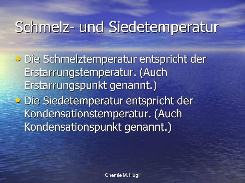 Chemie M. Hügli Schmelz- und Siedetemperatur Die Schmelztemperatur entspricht der Erstarrungstemperatur. (Auch Erstarrungspunkt genannt.) Die Schmelzt