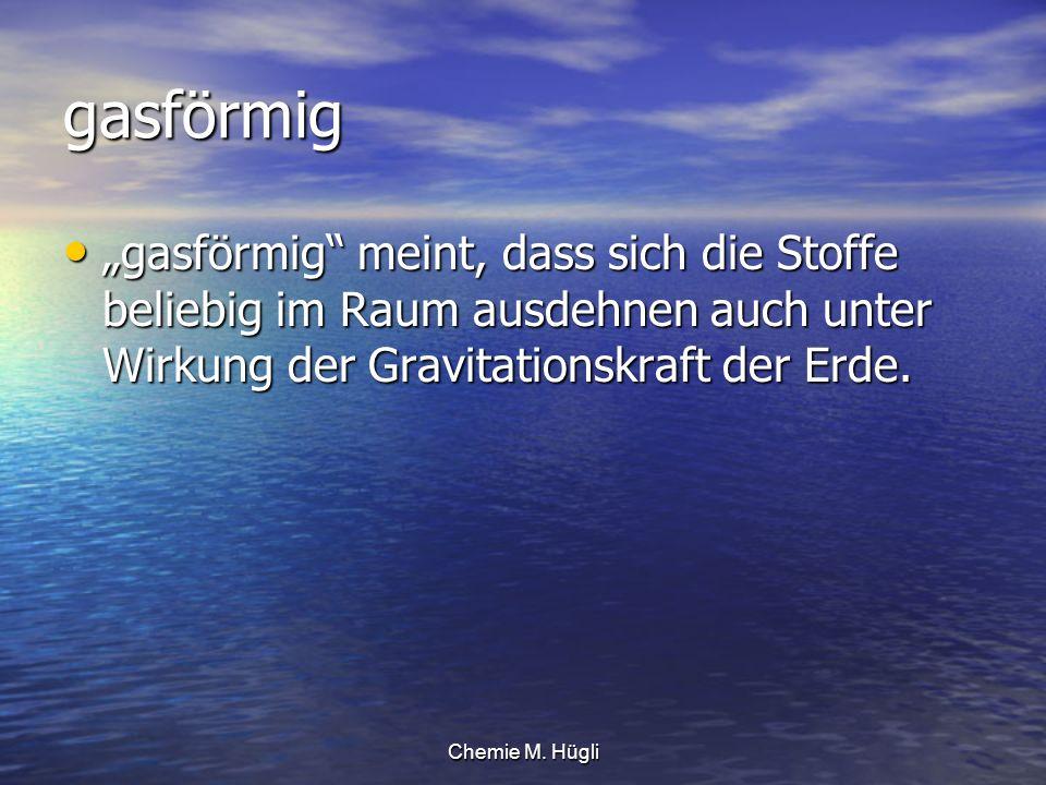 Chemie M. Hügli gasförmig gasförmig meint, dass sich die Stoffe beliebig im Raum ausdehnen auch unter Wirkung der Gravitationskraft der Erde. gasförmi