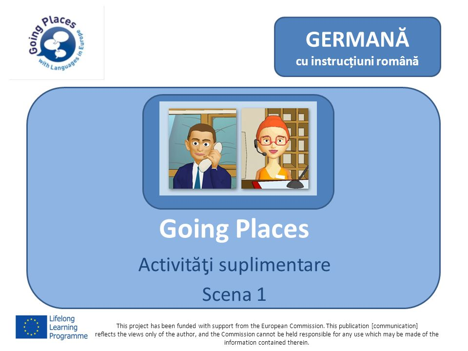 Going Places Activităƫi suplimentare Scena 1 GERMANĂ cu instrucțiuni română This project has been funded with support from the European Commission. Th