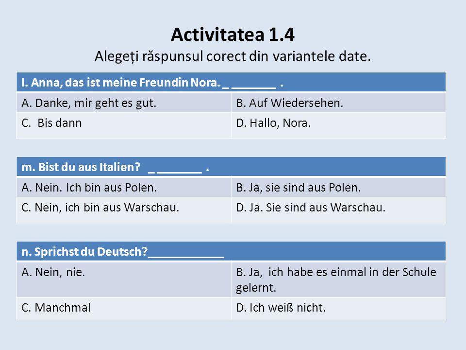 Activitatea 1.4 Alegeți r ă spunsul corect din variantele date. m. Bist du aus Italien? _ _______. A. Nein. Ich bin aus Polen.B. Ja, sie sind aus Pole