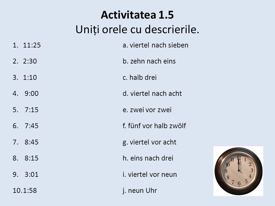 Activitatea 1.5 Uniți orele cu descrierile. 1.11:25 a. viertel nach sieben 2.2:30 b. zehn nach eins 3.1:10 c. halb drei 4. 9:00 d. viertel nach acht 5