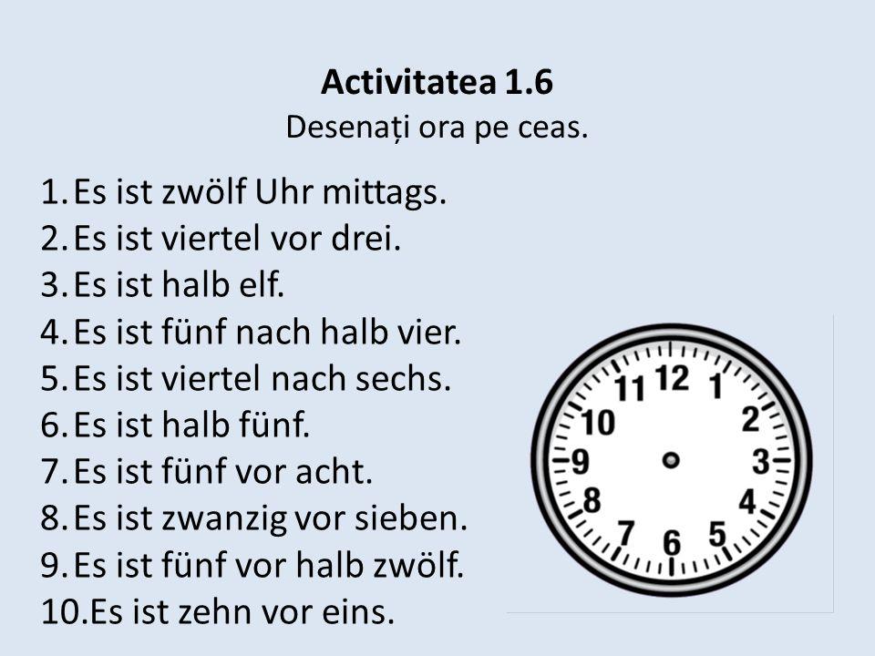 Activitatea 1.6 Desenați ora pe ceas. 1.Es ist zwölf Uhr mittags. 2.Es ist viertel vor drei. 3.Es ist halb elf. 4.Es ist fünf nach halb vier. 5.Es ist