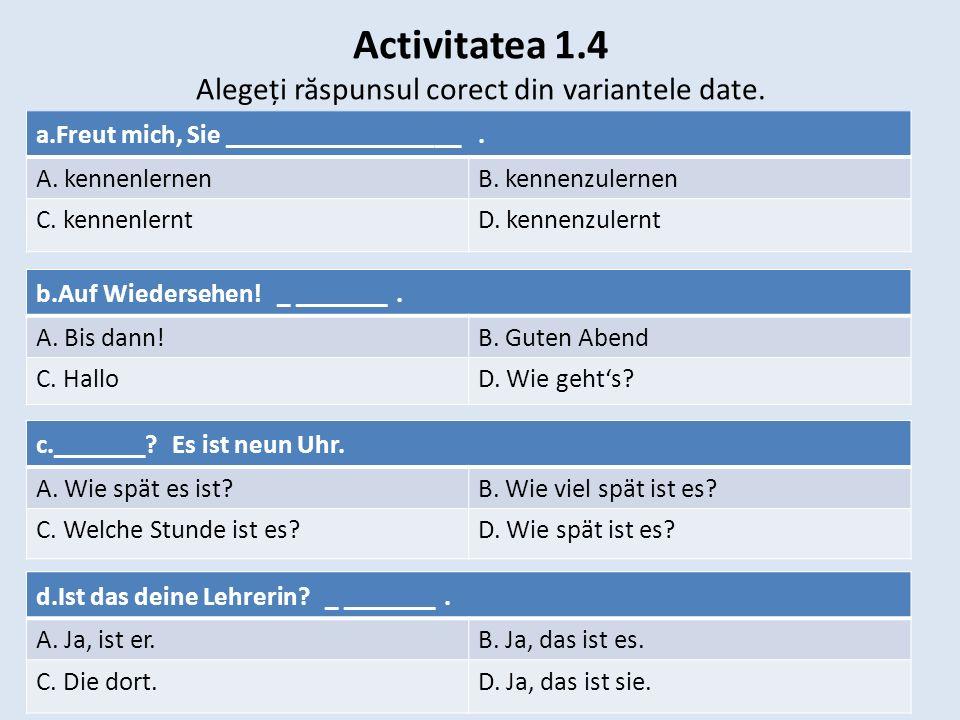 Activitatea 1.4 Alegeți r ă spunsul corect din variantele date. a.Freut mich, Sie __________________. A. kennenlernenB. kennenzulernen C. kennenlerntD