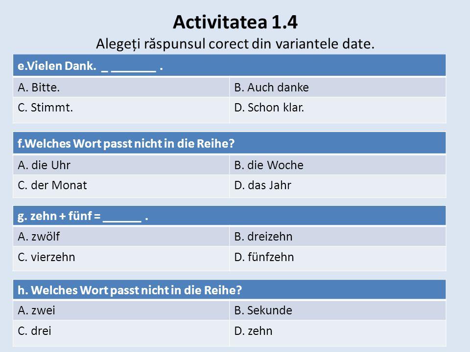 Activitatea 1.4 Alegeți r ă spunsul corect din variantele date. e.Vielen Dank. _ _______. A. Bitte.B. Auch danke C. Stimmt. D. Schon klar. f.Welches W