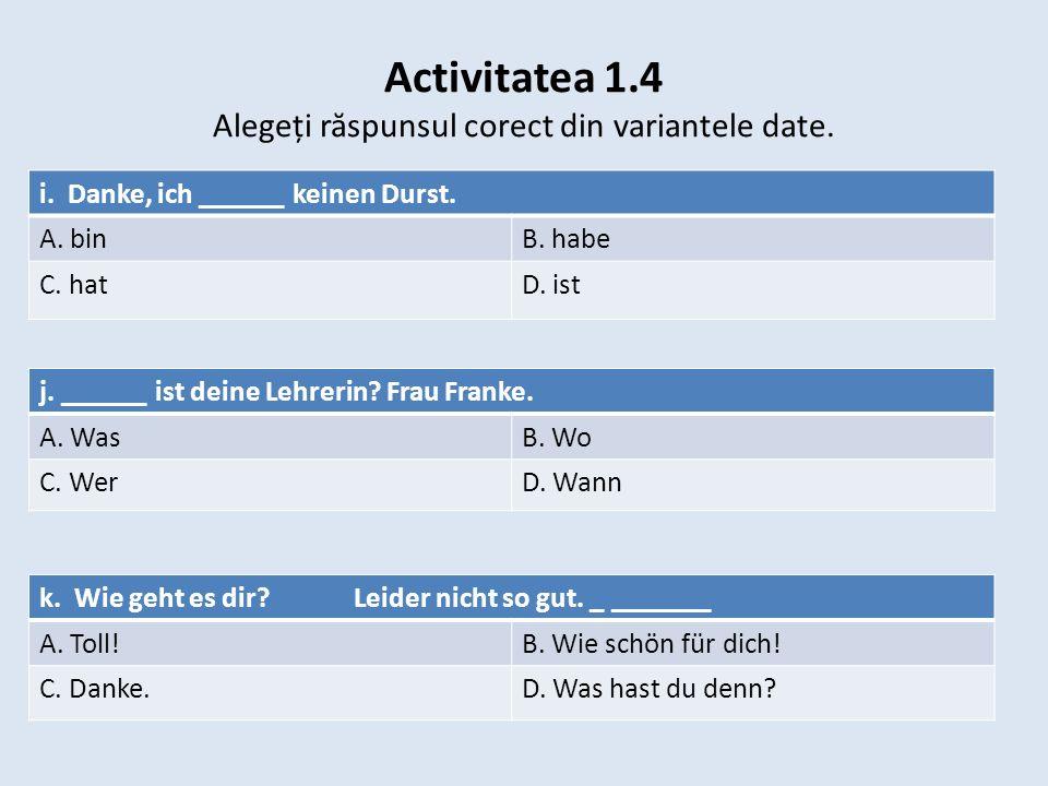 Activitatea 1.4 Alegeți r ă spunsul corect din variantele date. i. Danke, ich ______ keinen Durst. A. binB. habe C. hatD. ist j. ______ ist deine Lehr