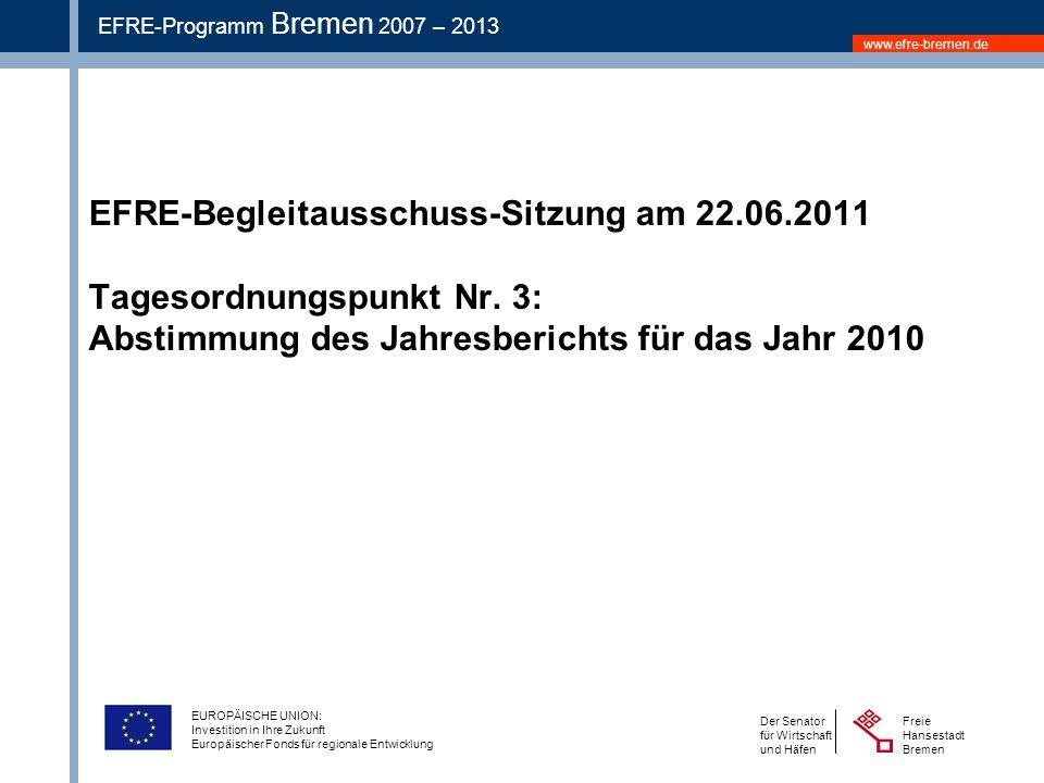 www.efre-bremen.de Freie Hansestadt Bremen Der Senator für Wirtschaft und Häfen EFRE-Programm Bremen 2007 – 2013 EUROPÄISCHE UNION: Investition in Ihre Zukunft Europäischer Fonds für regionale Entwicklung EFRE-Begleitausschuss-Sitzung am 22.06.2011 Tagesordnungspunkt Nr.