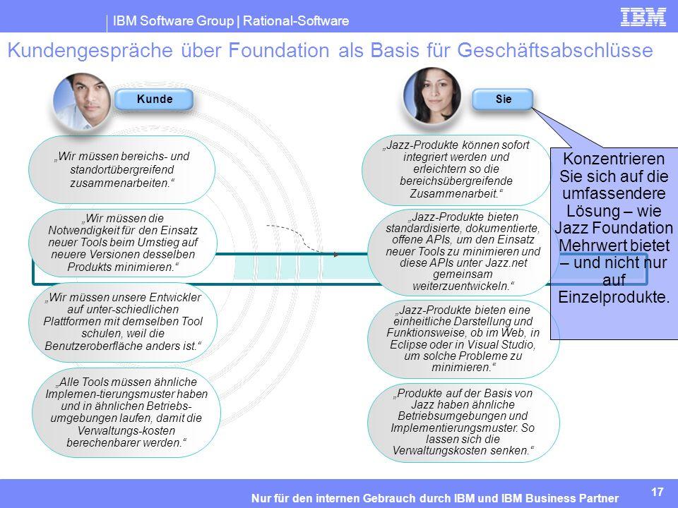 IBM Software Group | Rational-Software 17 Nur für den internen Gebrauch durch IBM und IBM Business Partner Kundengespräche über Foundation als Basis für Geschäftsabschlüsse Wir müssen bereichs- und standortübergreifend zusammenarbeiten.