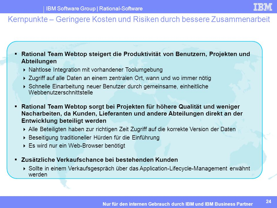 IBM Software Group | Rational-Software 24 Nur für den internen Gebrauch durch IBM und IBM Business Partner Kernpunkte – Geringere Kosten und Risiken durch bessere Zusammenarbeit Rational Team Webtop steigert die Produktivität von Benutzern, Projekten und Abteilungen Nahtlose Integration mit vorhandener Toolumgebung Zugriff auf alle Daten an einem zentralen Ort, wann und wo immer nötig Schnelle Einarbeitung neuer Benutzer durch gemeinsame, einheitliche Webbenutzerschnittstelle Rational Team Webtop sorgt bei Projekten für höhere Qualität und weniger Nacharbeiten, da Kunden, Lieferanten und andere Abteilungen direkt an der Entwicklung beteiligt werden Alle Beteiligten haben zur richtigen Zeit Zugriff auf die korrekte Version der Daten Beseitigung traditioneller Hürden für die Einführung Es wird nur ein Web-Browser benötigt Zusätzliche Verkaufschance bei bestehenden Kunden Sollte in einem Verkaufsgespräch über das Application-Lifecycle-Management erwähnt werden