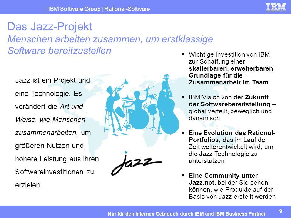 IBM Software Group | Rational-Software 9 Nur für den internen Gebrauch durch IBM und IBM Business Partner Jazz ist ein Projekt und eine Technologie.