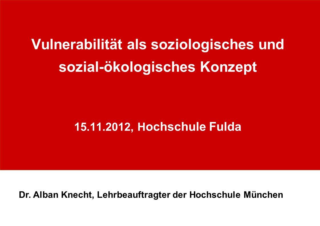 Vulnerabilität als soziologisches und sozial-ökologisches Konzept 15.11.2012, H ochschule Fulda Dr. Alban Knecht, Lehrbeauftragter der Hochschule Münc