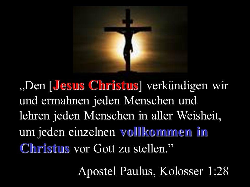 Jesus Christus vollkommen in Christus Den [ Jesus Christus ] verkündigen wir und ermahnen jeden Menschen und lehren jeden Menschen in aller Weisheit,