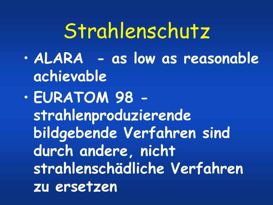 Strahlenschutz ALARA - as low as reasonable achievable EURATOM 98 - strahlenproduzierende bildgebende Verfahren sind durch andere, nicht strahlenschäd