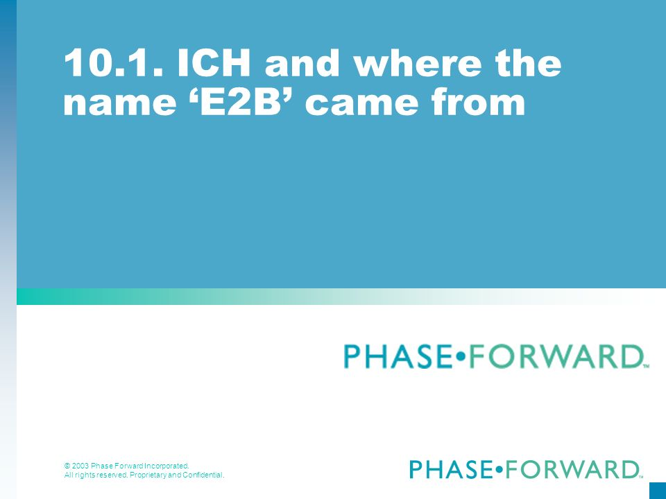 © 2003 Phase Forward Incorporated. All rights reserved. Proprietary and Confidential. 10.1. ICH and where the name E2B came from