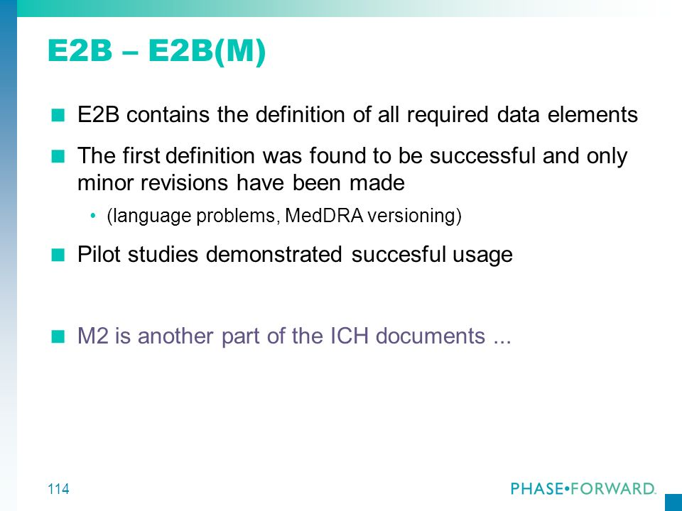 114 E2B – E2B(M) E2B contains the definition of all required data elements The first definition was found to be successful and only minor revisions ha