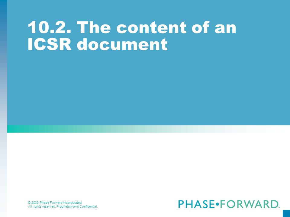 © 2003 Phase Forward Incorporated. All rights reserved. Proprietary and Confidential. 10.2. The content of an ICSR document