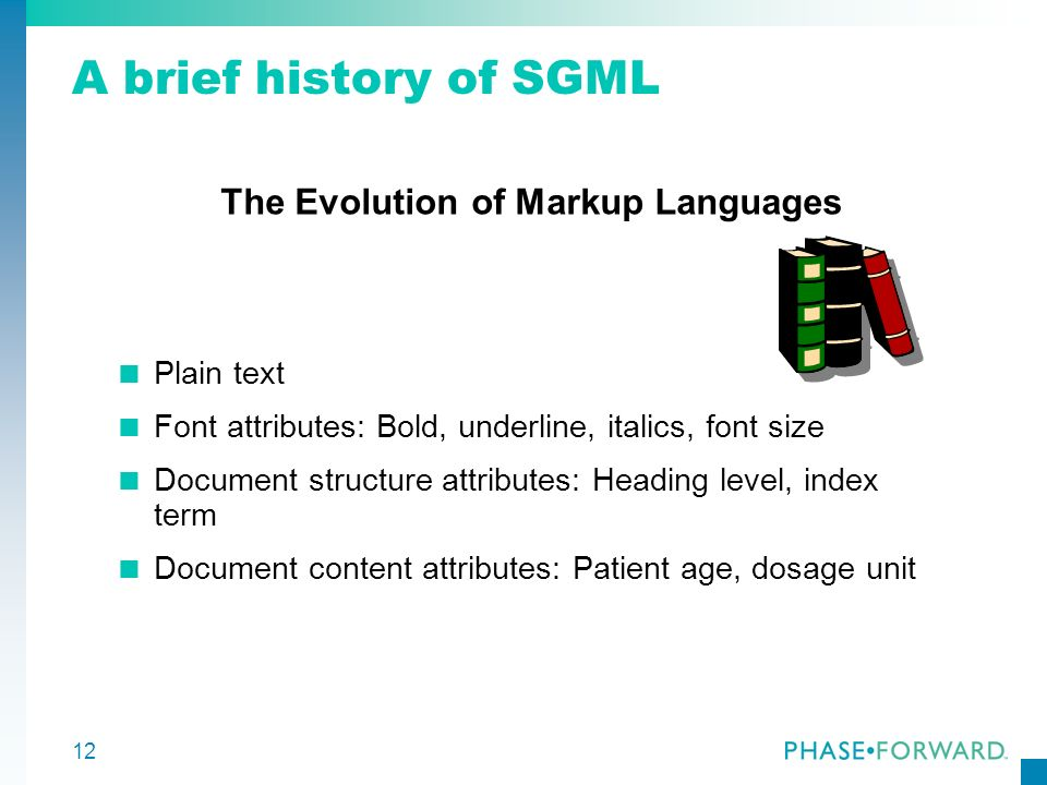 12 A brief history of SGML The Evolution of Markup Languages Plain text Font attributes: Bold, underline, italics, font size Document structure attrib