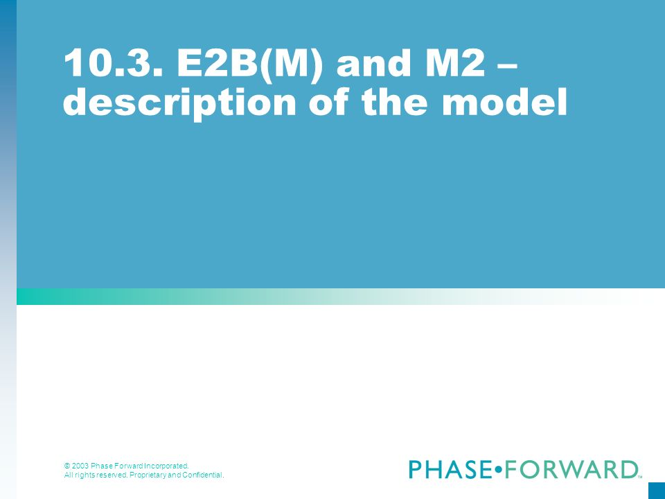 © 2003 Phase Forward Incorporated. All rights reserved. Proprietary and Confidential. 10.3. E2B(M) and M2 – description of the model