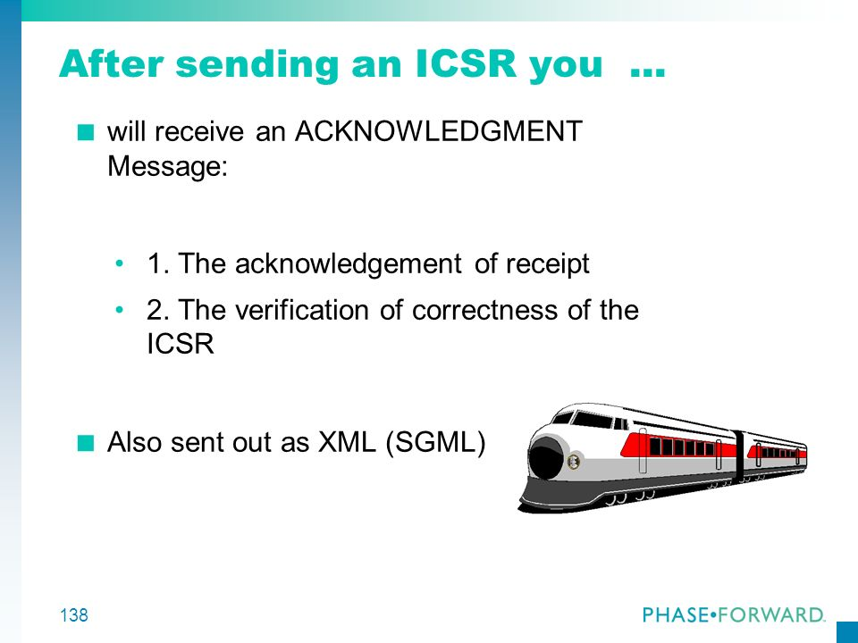 138 After sending an ICSR you... will receive an ACKNOWLEDGMENT Message: 1. The acknowledgement of receipt 2. The verification of correctness of the I