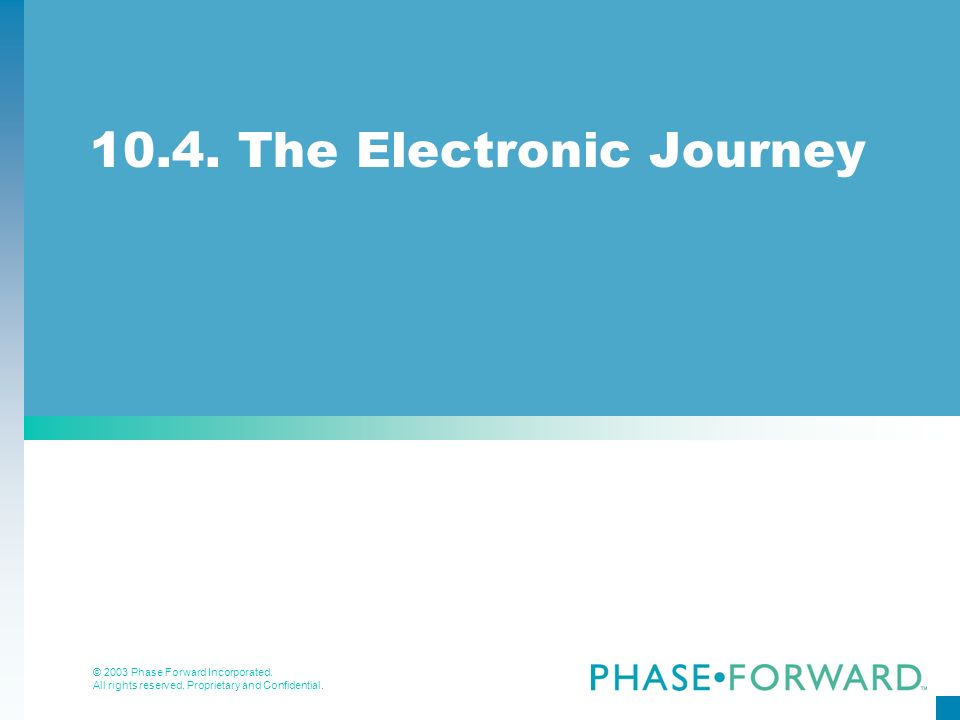 © 2003 Phase Forward Incorporated. All rights reserved. Proprietary and Confidential. 10.4. The Electronic Journey