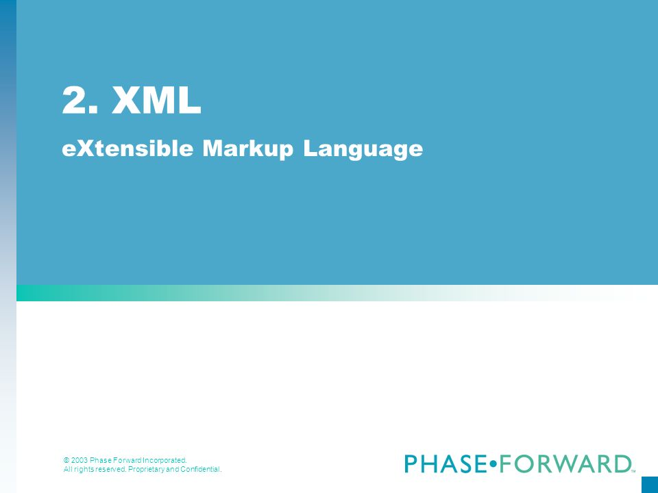 © 2003 Phase Forward Incorporated. All rights reserved. Proprietary and Confidential. 2. XML eXtensible Markup Language