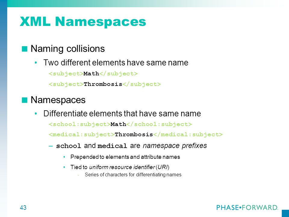 43 XML Namespaces Naming collisions Two different elements have same name Math Thrombosis Namespaces Differentiate elements that have same name Math T