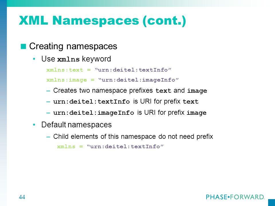 44 XML Namespaces (cont.) Creating namespaces Use xmlns keyword xmlns:text = urn:deitel:textInfo xmlns:image = urn:deitel:imageInfo –Creates two names