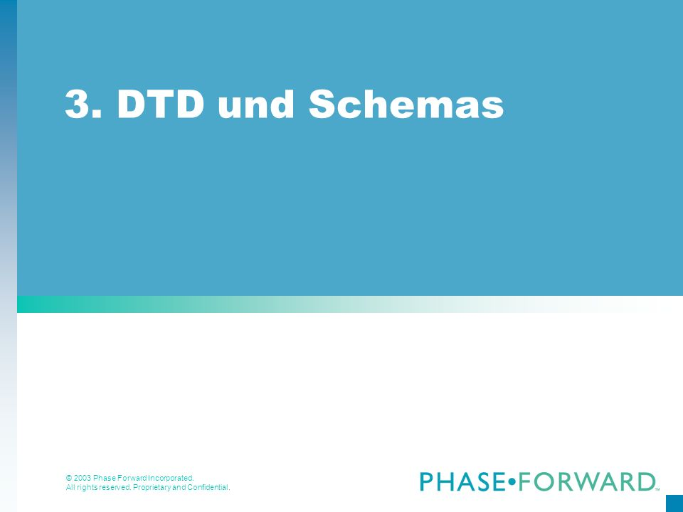 © 2003 Phase Forward Incorporated. All rights reserved. Proprietary and Confidential. 3. DTD und Schemas