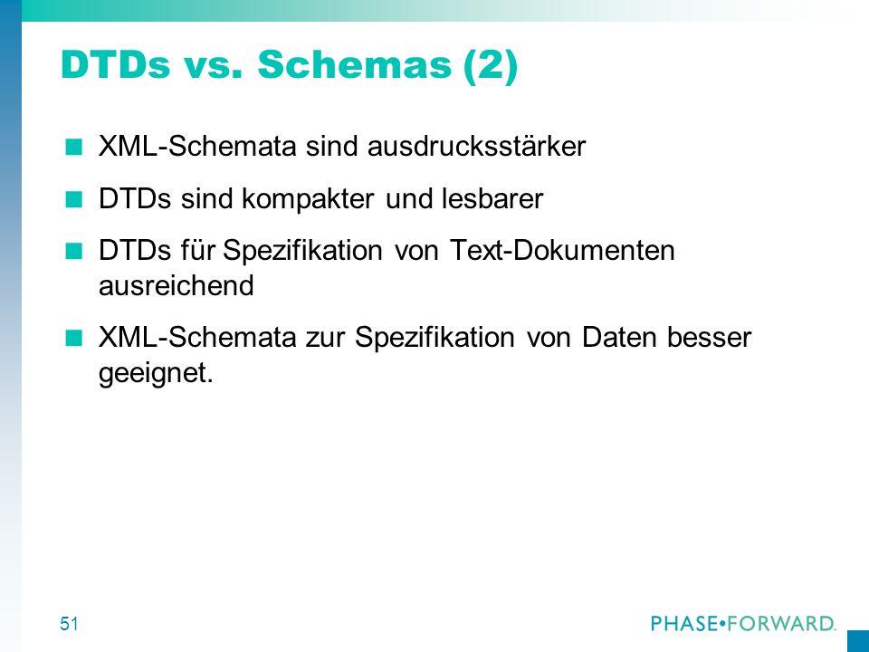 51 DTDs vs. Schemas (2) XML-Schemata sind ausdrucksstärker DTDs sind kompakter und lesbarer DTDs für Spezifikation von Text-Dokumenten ausreichend XML