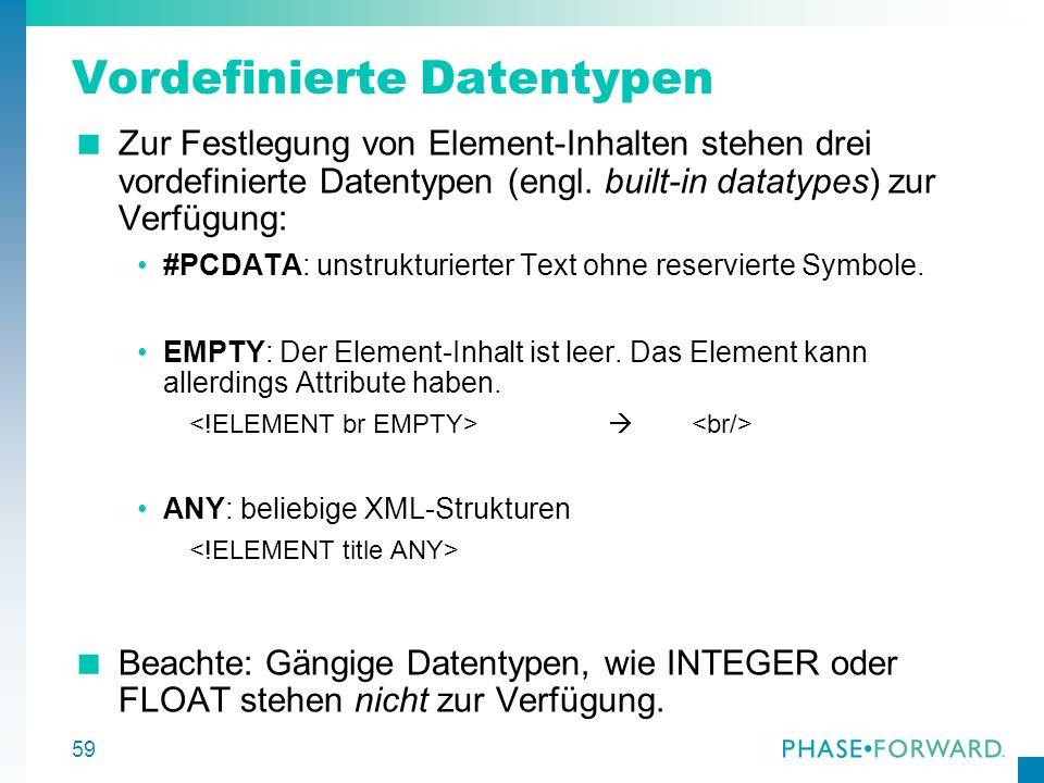 59 Vordefinierte Datentypen Zur Festlegung von Element-Inhalten stehen drei vordefinierte Datentypen (engl. built-in datatypes) zur Verfügung: #PCDATA
