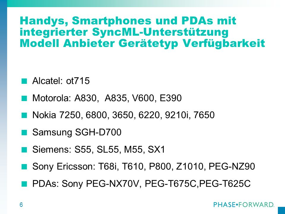 6 Handys, Smartphones und PDAs mit integrierter SyncML-Unterstützung Modell Anbieter Gerätetyp Verfügbarkeit Alcatel: ot715 Motorola: A830, A835, V600