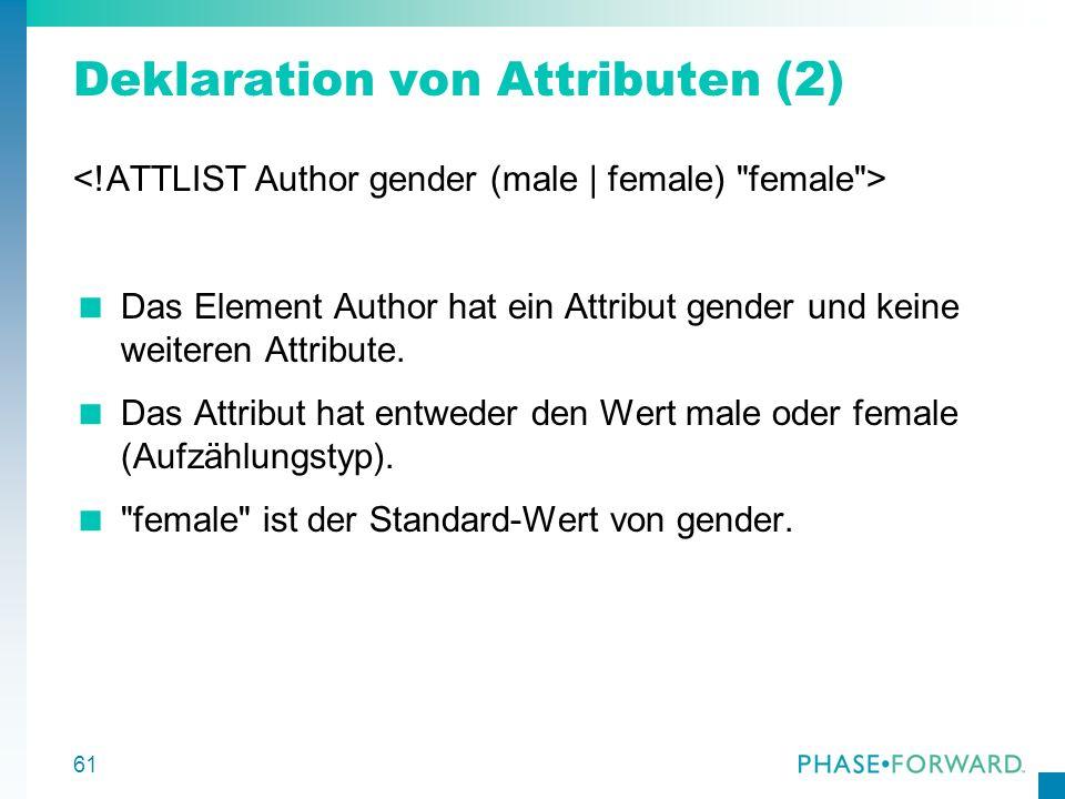 61 Deklaration von Attributen (2) Das Element Author hat ein Attribut gender und keine weiteren Attribute. Das Attribut hat entweder den Wert male ode