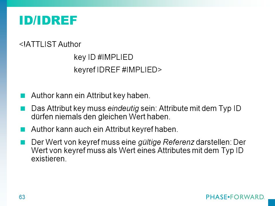 63 ID/IDREF <!ATTLIST Author key ID #IMPLIED keyref IDREF #IMPLIED> Author kann ein Attribut key haben. Das Attribut key muss eindeutig sein: Attribut